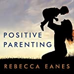 Positive Parenting: An Essential Guide | Rebecca Eanes