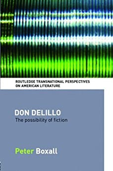 Don DeLillo: The Possibility of Fiction (Routledge Transnational Perspectives on American Literature) by [Boxall, Peter]