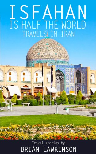 Isfahan is Half the World - Travels in Iran (Silk Road Series Book 8)