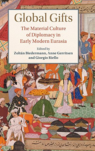 Gifts Global - Global Gifts: The Material Culture of Diplomacy in Early Modern Eurasia (Studies in Comparative World History)