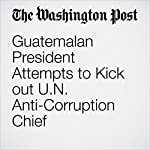 Guatemalan President Attempts to Kick out U.N. Anti-Corruption Chief | Joshua Partlow