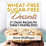 Wheat-Free Sugar-Free Desserts: 31 Classic Recipes for Today's Healthy Diets | Anne Wolfinger