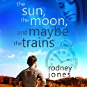 The Sun, the Moon, and Maybe the Trains Audiobook by Rodney Jones Narrated by Tom Pile