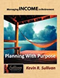 Managing Income in Retirement, Kevin R. Sullivan, 1468533150