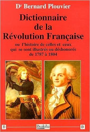 Lire un Dictionnaire de la Révolution française : Ou l'histoire de celles et ceux qui se sont illustrés ou déshonorés de 1787 à 1804 pdf ebook