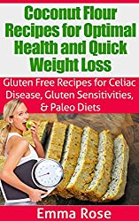 Coconut Flour Recipes for Optimal Health and Quick Weight Loss: Gluten Free Recipes for Celiac Disease, Gluten Sensitivities & Paleo Diets: low carb, celiac ... loss, wheat substitute (English Edition)