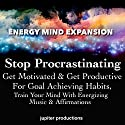 Stop Procrastinating, Get Motivated & Get Productive for Goal Achieving Habits: Train Your Mind with Energizing Music & Affirmations Speech by  Jupiter Productions Narrated by Anna Thompson
