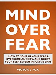 Mind Over Fear: How To Squash Your Fears, Overcome Anxiety, and Boost Your Self-Esteem In Just 30 Days