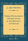 Timber Development Opportunities in the Republic of Vietnam (Classic Reprint)