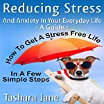 Reducing Stress and Anxiety in Your Everyday Life: 'A Guide' - How to Get a Stress Free Life in a Few Simple Steps! | Tashara Jane