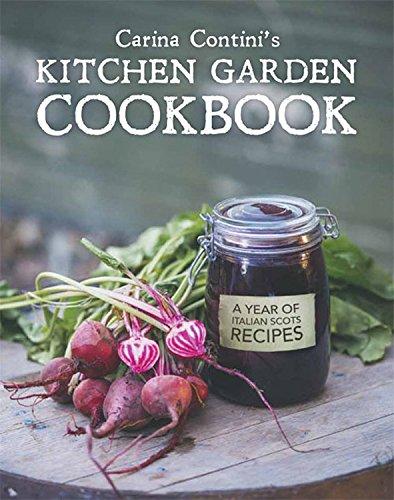 Kitchen Garden Cookbook - Carina Contini's Kitchen Garden Cookbook: A Year of Italian Scots Recipes