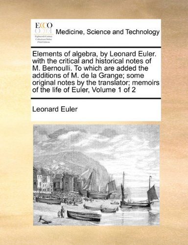 Elements of algebra, by Leonard Euler. with the critical and historical notes of M. Bernoulli. To which are added the additions of M. de la Grange; ... memoirs of the life of Euler, Volume 1 of 2 -  Paperback