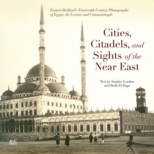Cities, Citadels, and Sights of the Near East: Francis Bedford's Nineteenth-Century Photographs of Egypt, the Levant, and Constantinople