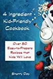 The 4 Ingredient Kid Friendly Cookbook: Over 50 Easy to Prepare Recipes That Kids Will Love!