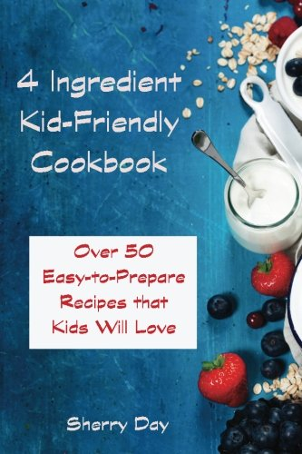 The 4 Ingredient Kid Friendly Cookbook: Over 50 Easy to Prepare Recipes That Kids Will Love! by Sherry Day