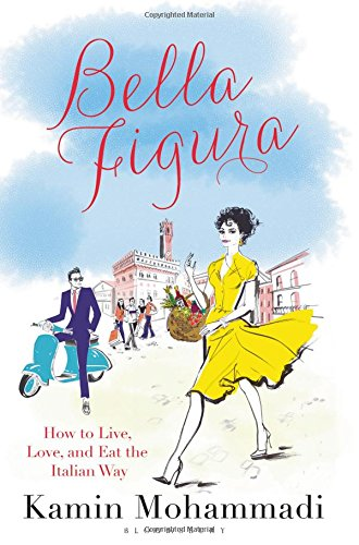Bella Figura: How to Live, Love and Eat the Italian Way by Kamin Mohammadi