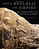 From Republic to Empire : Rhetoric, Religion, and Power in the Visual Culture of Ancient Rome, Pollini, John, 0806142588