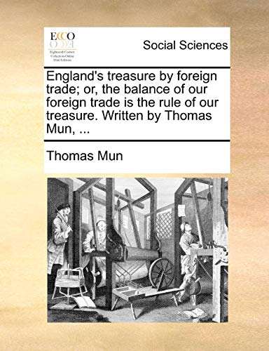 England's treasure by foreign trade; or, the balance of our foreign trade is the rule of our treasure. Written by Thomas Mun, ...