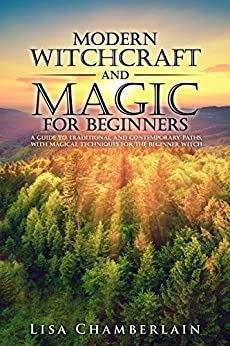 Modern Witchcraft and Magic for Beginners: A Guide to Traditional and Contemporary Paths,  with Magical Techniques for the Beginner Witch by [Chamberlain, Lisa]