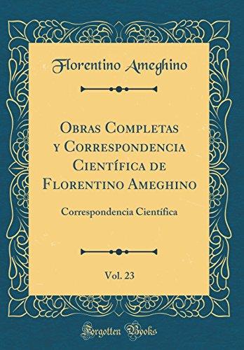 Obras Completas y Correspondencia Cientifica de Florentino Ameghino, Vol. 23: Correspondencia Cientifica (Classic Reprint) (Spanish Edition) [Florentino Ameghino] (Tapa Dura)