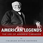 American Legends: The Life of Andrew Carnegie | Charles River Editors