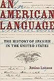 "Rosina Lozano, ""An American Language: The History of Spanish in the United States"" (U California Press, 2018)"
