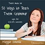 Fifty Ways to Teach Them Grammar: Tips for ESL/EFL Teachers | Maggie Sokolik