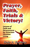 Prayer, Faith, Trials and Victory: Lessons of Faith and Perseverance for Victorious Christian Living