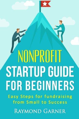 Nonprofit Startup Guide For Beginners: Easy Steps For Fundraising From Small To Success