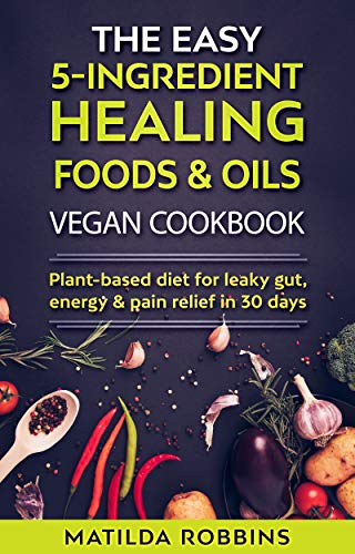 THE EASY 5-INGREDIENT HEALING FOODS & OILS VEGAN COOKBOOK: Plant-Based Diet for Leaky Gut, Energy & Pain Relief in 30 days