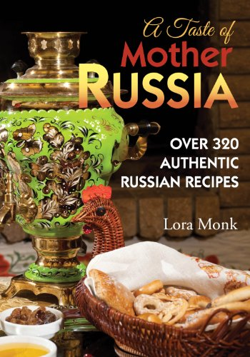 A Taste of Mother Russia: A Collection of Over 320 Authentic Russian Recipes by Lora Monk