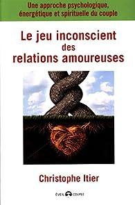 Le jeu inconscient des relations amoureuses par Christophe Itier