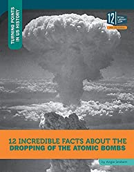 12 Incredible Facts about the Dropping of the Atomic Bombs (Turning Points in US History)