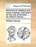 Sermons on Religious and Moral Subjects, Calculated for the Use of Families; by William Davies, William Davies, 1171092636