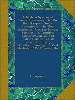 A Modern System of Domestic Cookery, Or, the Housekeeper's Guide: Arranged On the Most Economical Plan for Private Families ... a Complete Family ... Showing the Best Methods of Performing the