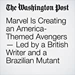 Marvel Is Creating an America-Themed Avengers — Led by a British Writer and a Brazilian Mutant | David Betancourt