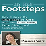 In His Footsteps: I Gave My To Do List to God and Got More Done, More Sleep and Less Stress | Margaret Agard
