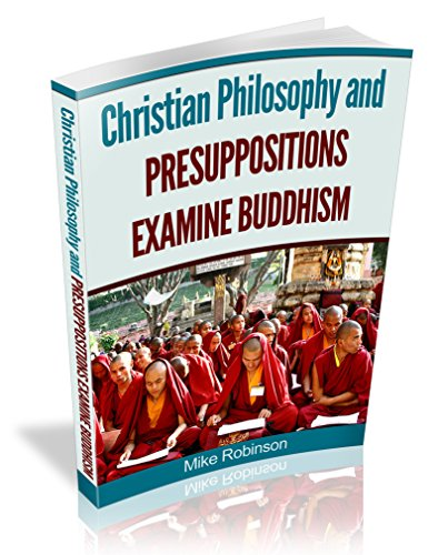 Christian Philosophy and Presuppositional Apologetics Examine Buddhism: Refuting The Religion of Buddha at Its Foundation (Presuppositional Apologetics and World Religions Book 7)