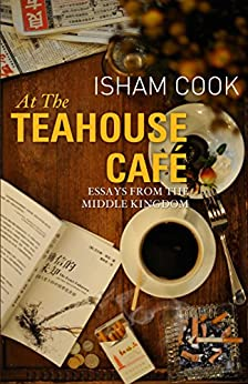 At the Teahouse Cafe: Essays from the Middle Kingdom by [Cook, Isham]