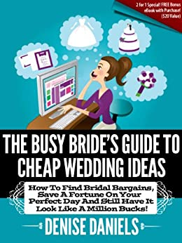 The Busy Bride's Guide To Cheap Wedding Ideas: How To Find Bridal Bargains, Save A Fortune On Your Perfect Day And Still Have It Look Like A Million Bucks!