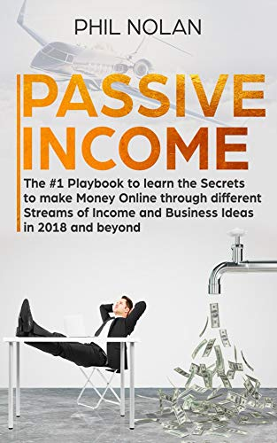Passive Income: The #1 Playbook to learn the Secrets to make Money Online through different Streams of Income and Business Ideas in 2018 and beyond (Best Way To Promote Business On Facebook)