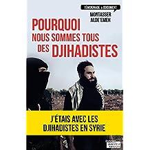 Pourquoi nous sommes tous des djihadistes: J'étais en Syrie (TEMOIGNAGE DOC) (French Edition)