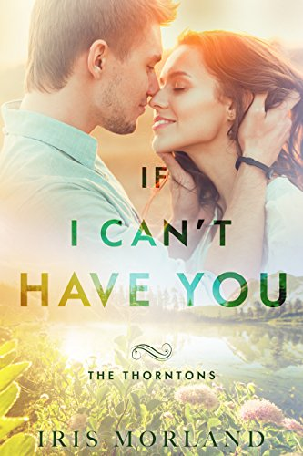 If I Can't Have You (The Thorntons Book 3) by [Morland, Iris]