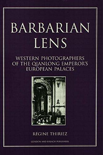 Barbarian Lens: Western Photographers of the Qianlong Emperor's European Palaces