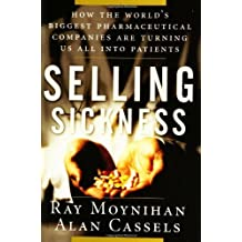 Selling Sickness: How the World's Biggest Pharmaceutical Companies Are Turning Us All Into Patients