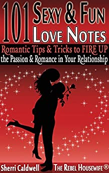 101 Sexy & Fun Love Notes: Romantic Tips & Tricks to FIRE UP the Passion & Romance in Your Relationship (The Rebel Housewife(R): Survival Guides) by [Caldwell, Sherri]