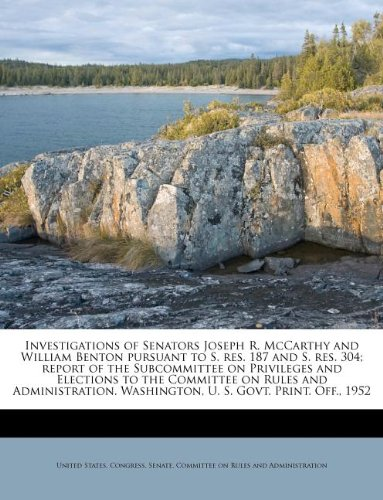 Download Investigations of Senators Joseph R. McCarthy and William Benton pursuant to S. res. 187 and S. res. 304; report of the Subcommittee on Privileges and ... Washington, U. S. Govt. Print. Off., 1952 pdf