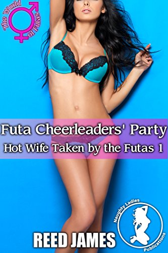 Futa Cheerleaders' Party (Hot Wife Taken by the Futas 1)(Futa-on-Female, Hot Wife, Cheating, Cuckolding Erotica)