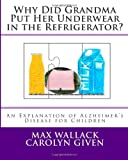 Why Did Grandma Put Her Underwear in the Refrigerator?, Max Wallack and Carolyn Given, 1489501673