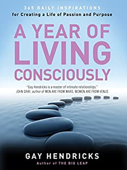 A Year of Living Consciously: 365 Daily Inspirations for Creating a Life of Passion and Purpose by [Hendricks, Gay]